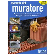 Manuale del muratore. Nozioni di base, attrezzatura e materiali, progetti e realizzazioni, rifiniture. Ediz. illustrata