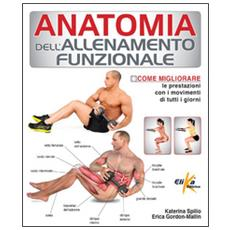 Anatomia dell'allenamento funzionale. Come migliorare le prestazioni con i movimenti di tutti i giorni