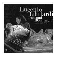 Eugenio Ghilardi cento anni 100 immagini. Lucca, 1910-2010. Catalogo della mostra. Ediz. illustrata