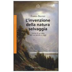 L'invenzione della natura selvaggia. Storia di un'idea dal XVIII secolo a oggi
