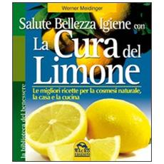La cura del limone. Le migliori ricette per la cosmesi naturale la casa e la cucina