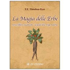 La magia delle erbe. Storia, folklore, incantesimi. La guida della strega moderna
