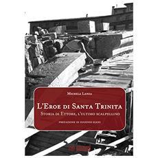 L'eroe di Santa Trinita. Storia di Ettore, l'ultimo scalpellino