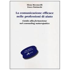 La comunicazione efficace nelle professioni di aiuto. Guida alla formazione nel counseling naturopatico