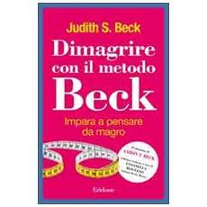 Dimagrire con il metodo Beck. Impara a pensare da magro