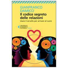 Codice segreto delle relazioni. Usare il cervello per arrivare al cuore (Il)