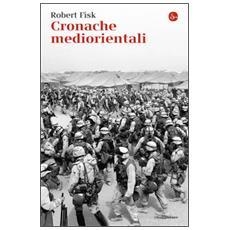 Cronache mediorientali. Il grande inviato di guerra inglese racconta cent'anni di invasioni, tragedie e tradimenti