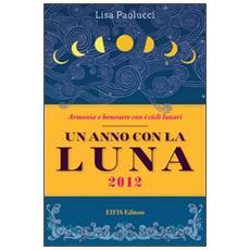 Un anno con la luna 2012. Vivere in armonia con i cicli lunari