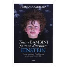 Tutti i bambini possono diventare Einstein. Come stimolare l'intelligenza creativa dei nostri figli