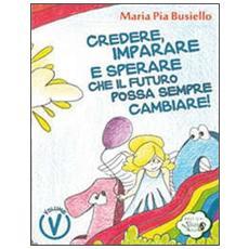 Credere, imparare e sperare che il futuro possa sempre cambiare! Ediz. illustrata