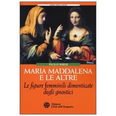 Maria Maddalena e le altre. Le figure femminili dimenticate degli gnostici