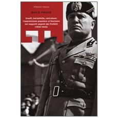 Duce truce. Insulti, barzellette, caricature: l'opposizione popolare al fascismo nei rapporti segreti dei prefetti (1930-1945)