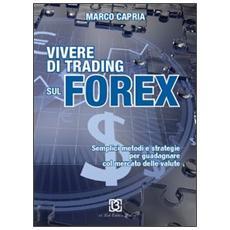 Vivere di trading sul Forex. Metodi e strategie per guadagnare con il mercato delle valute