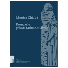 Roma e le priscae latinae coloniae. Ricerche sulla colonizzazione del Lazio dalla costituzione della repubblica alla guerra latina. Con mappa