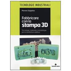 Fabbricare con la stampa 3D. Tecnologie, materiali e metodologie per la manifattura additiva