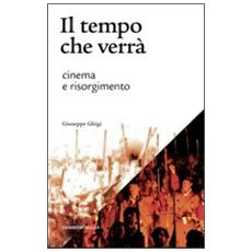Il tempo che verrà. Cinema e Risorgimento. 1905-2011