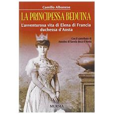 La principessa beduina. L'avventurosa vita di Elena di Francia duchessa d'Aosta
