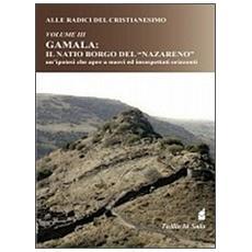 Alle radici del Cristianesimo. Gamala: il natio borgo del «Nazareno» un' ipotesi che apre a nuovi ed insospettati orizzonti