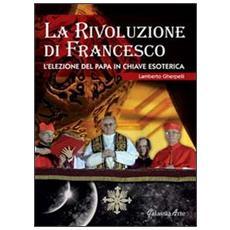 La rivoluzione di Francesco. L'elezione del papa in chiave esoterica