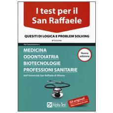 Test per il San Raffaele. Medicina, odontoiatria, biotecnologie, professioni sanitarie. Quesiti di logica e problem solving (I)