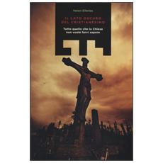 Lato oscuro del Cristianesimo. Tutto quello che la Chiesa non vuole farvi sapere (Il)