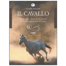 Il cavallo. Storia, mito e realtà di un animale che ha cambiato la vita dell'uomo