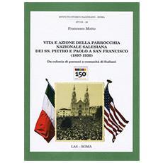Vita e azione della parrocchia nazionale salesiana dei ss. Pietro e Paolo a san Francesco (1897-1930) . Da colonia di paesani a comunità italiana