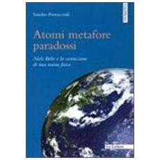 Atomi metafore paradossi. Niels Bohr e la costruzione di una nuova fisica