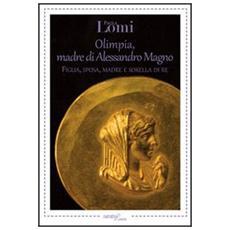 Olimpia, madre di Alessandro Magno. Figlia, sposa, madre e sorella di re