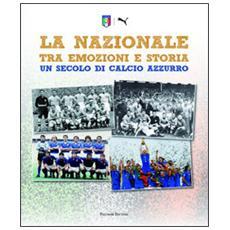 La Nazionale tra emozioni e storia. Un secolo di calcio azzurro. Ediz. illustrata