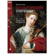 Tullia d'Aragona. Cortigiana e filosofa. Con il testo del dialogo «della infinità di amore»