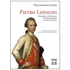 Pietro Leopoldo Granduca di Toscana. Un riformatore del Settecento