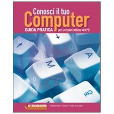 Conosci il tuo computer. Guida pratica per un buon utilizzo del PC