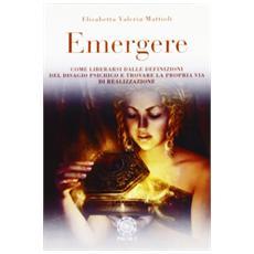 Emergere. Come liberarsi dalle definizioni del disagio psichico e trovare la propria via di realizzazione. Il percorso catratico di un cammino esistenziale
