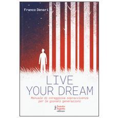 Live your dream. Manuale di coraggiosa sopravvivenza per le giovani generazioni