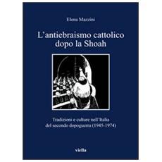 L'antiebraismo cattolico dopo la Shoah. Tradizioni e culture nell'Italia del secondo dopoguerra (1945-1974)
