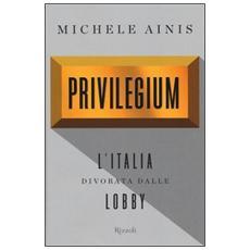 Privilegium. L'Italia divorata dalle lobby