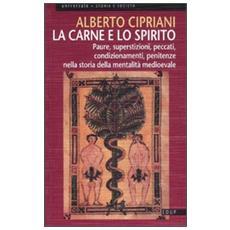 La carne e lo spirito. Paure, superstizioni, peccati, condizionamenti, penitenze nella storia della mentalità medioevale