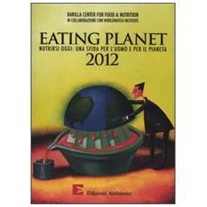Eating planet 2012. Nutrirsi oggi: una sfida per l'uomo e il pianeta