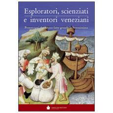 Eploratori, scienziati e inventori veneziani. Personaggi che hanno fatto grande la Serenissima
