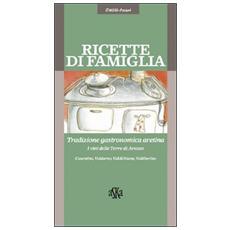 Ricette di famiglia. Tradizione gastronomica aretina, Casentino, Valdarno, Valdichiana, Valtiberina