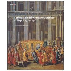 Cerimoniale del viceregno austriaco di Napoli 1707-1734. Ediz. illustrata