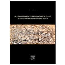 Alle origini dell'epigrafia volgare. Iscrizioni italiane e romanze fino al 1275
