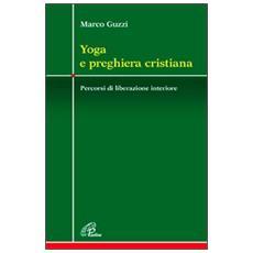 Yoga e preghiera cristiana. Percorsi di liberazione interiore