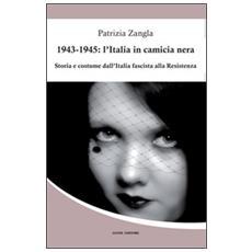 1943-1945. L'Italia in camicia nera. Storia e costume dall'Italia fascista alla Resistenza