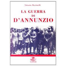 La guerra di D'Annunzio. Da poeta e dandy a eroe di guerra e «Comandante»