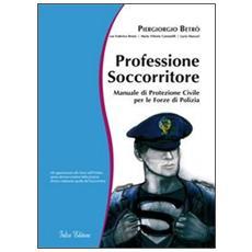 Professione soccorritore. Manuale di protezione civile per le forze di polizia