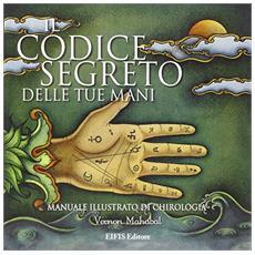 Il codice segreto delle tue mani. Manuale illustrato di chirologia