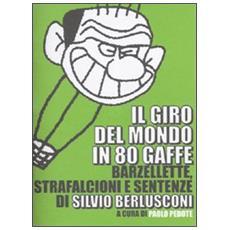 Giro del mondo in 80 gaffe. Barzellette, strafalcioni e sentenze di Silvio Berlusconi (Il)