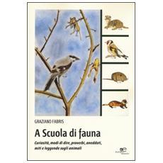 A scuola di fauna. Curiosit�, modi di dire, proverbi, aneddoti, miti e leggende sugli animali